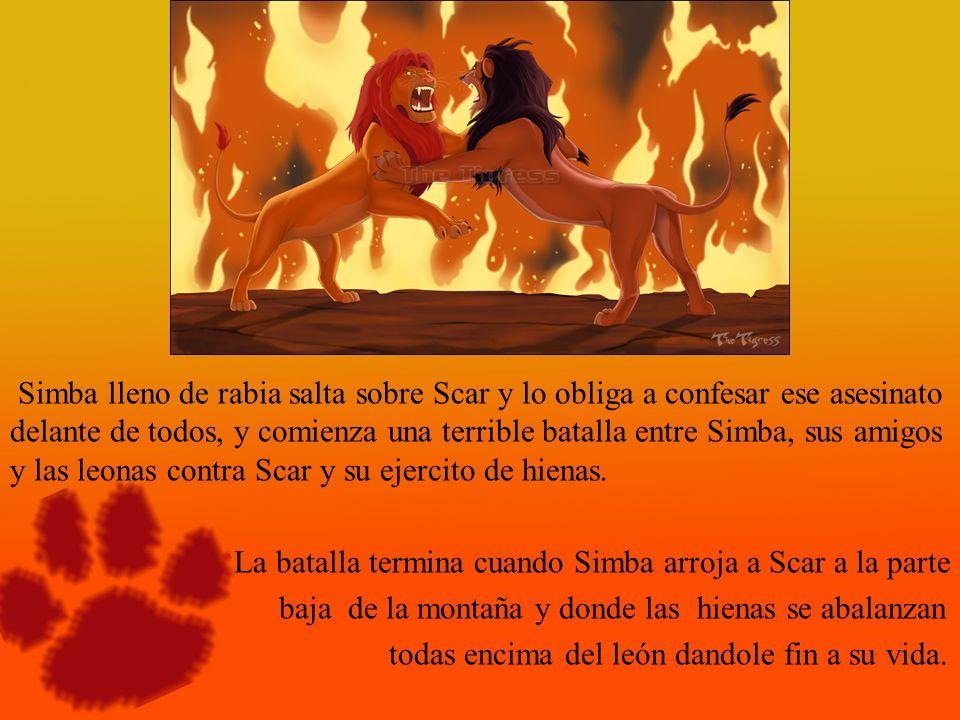 Simba lleno de rabia salta sobre Scar y lo obliga a confesar ese asesinato delante de todos, y comienza una terrible batalla entre Simba, sus amigos y