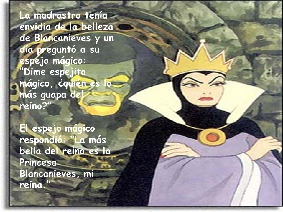 La madrastra tenía envidia de la belleza de Blancanieves y un día preguntó a su espejo mágico: Dime espejito mágico, ¿quién es la más guapa del reino?
