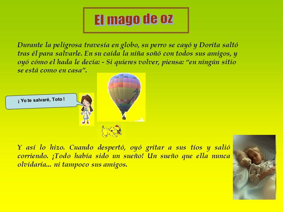 Durante la peligrosa travesía en globo, su perro se cayó y Dorita saltó tras él para salvarle. En su caída la niña soñó con todos sus amigos, y oyó có
