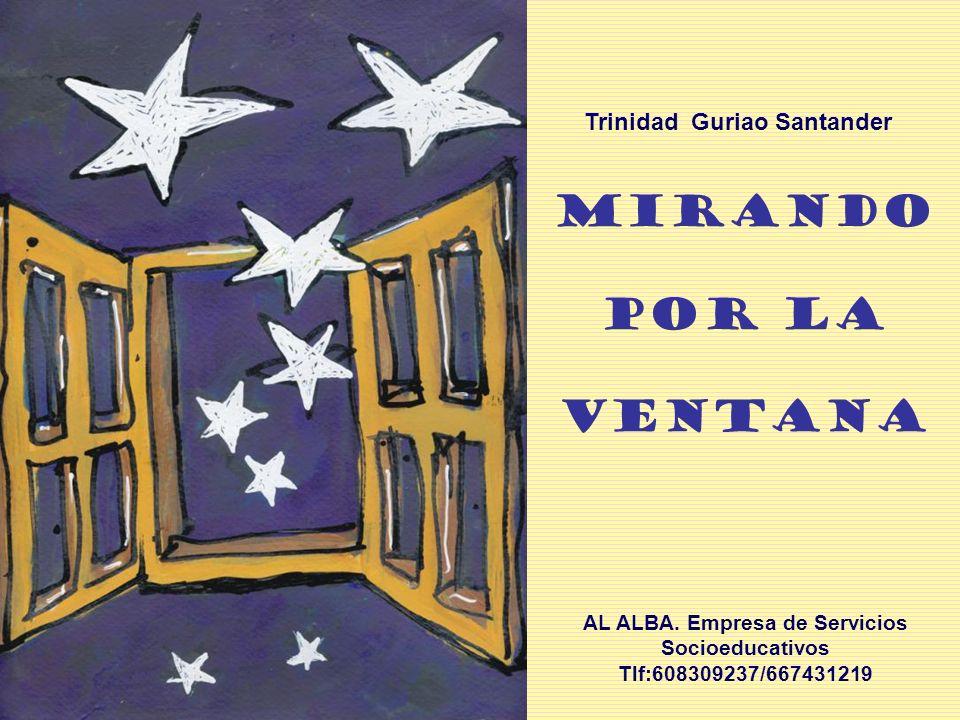 MIRANDO POR LA VENTANA AL ALBA. Empresa de Servicios Socioeducativos Tlf:608309237/667431219 Trinidad Guriao Santander