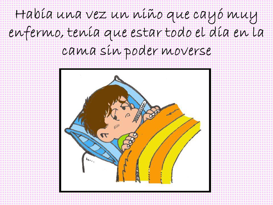 Había una vez un niño que cayó muy enfermo, tenía que estar todo el día en la cama sin poder moverse