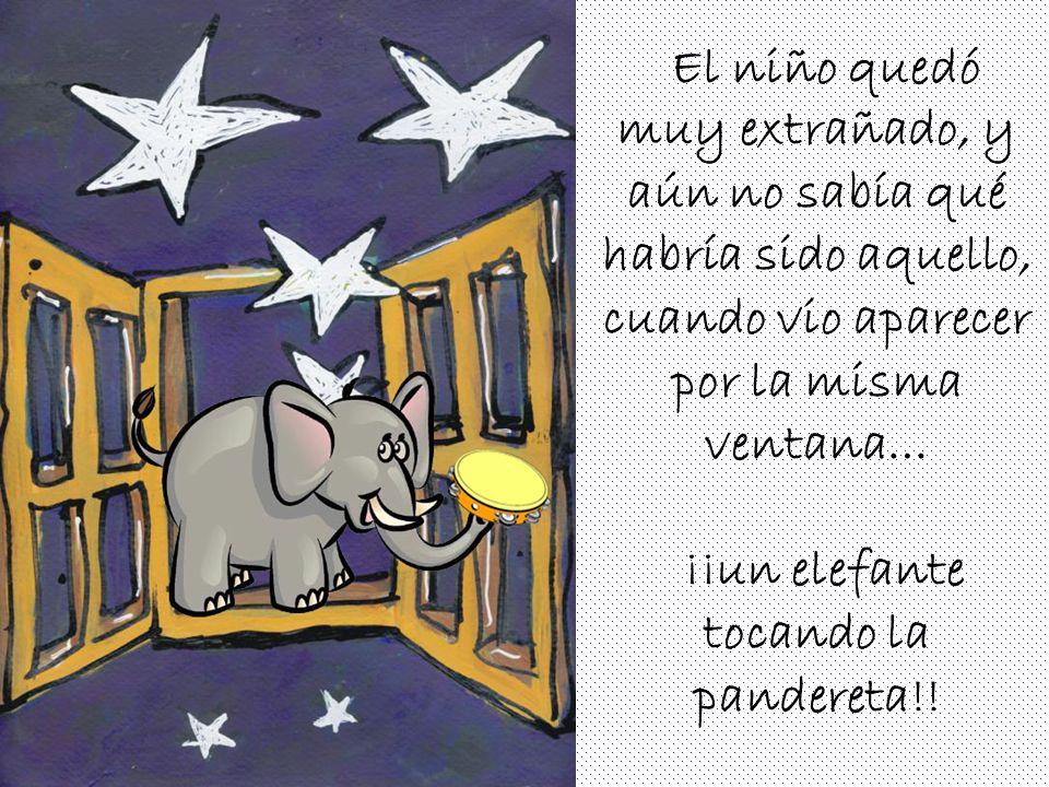 El niño quedó muy extrañado, y aún no sabía qué habría sido aquello, cuando vio aparecer por la misma ventana… ¡¡un elefante tocando la pandereta!!