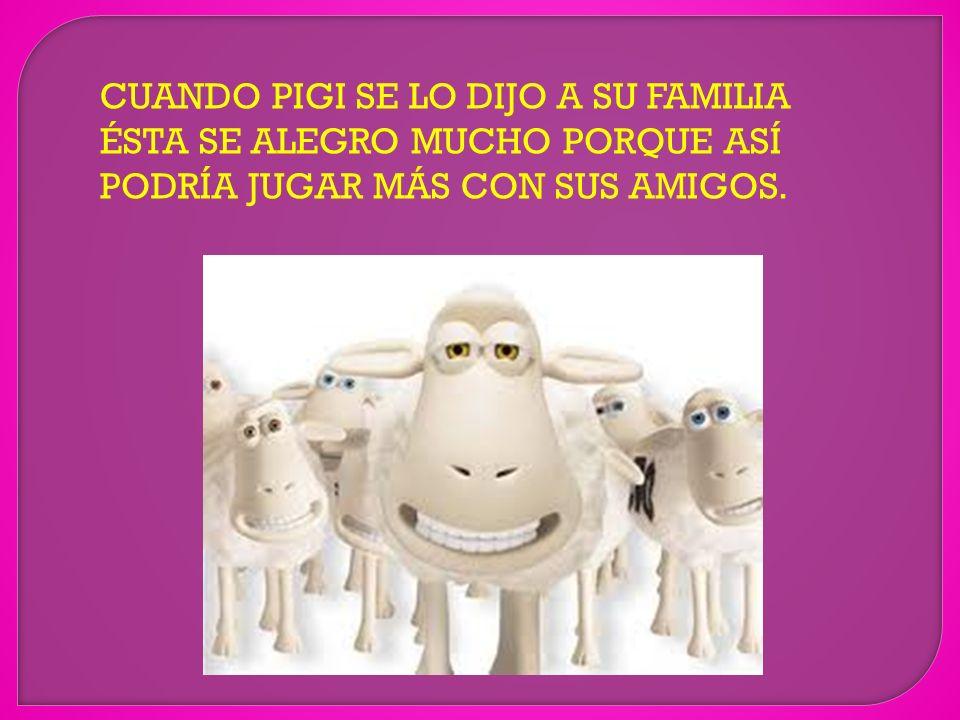 CUANDO PIGI SE LO DIJO A SU FAMILIA ÉSTA SE ALEGRO MUCHO PORQUE ASÍ PODRÍA JUGAR MÁS CON SUS AMIGOS.