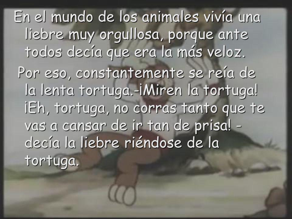 En el mundo de los animales vivía una liebre muy orgullosa, porque ante todos decía que era la más veloz. Por eso, constantemente se reía de la lenta