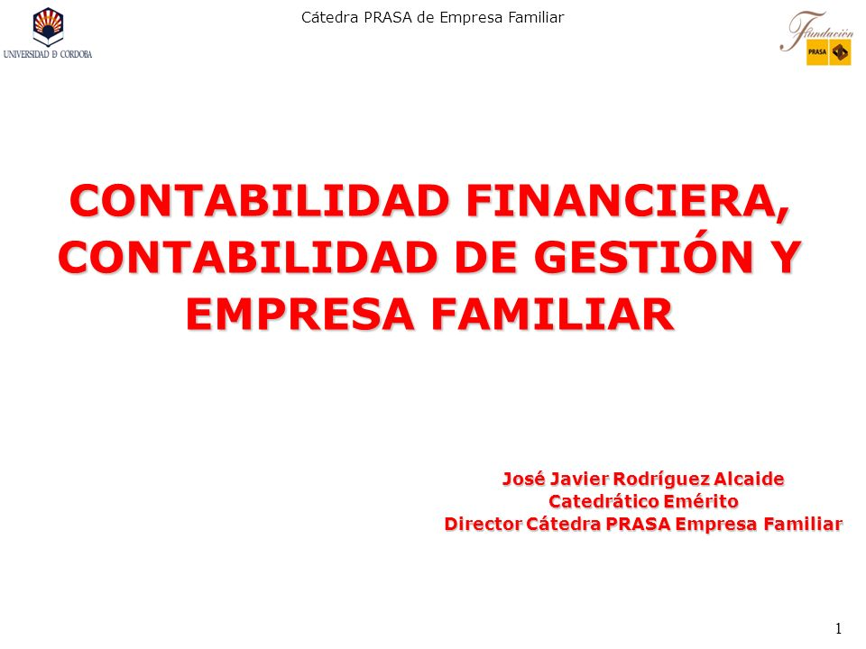 Cátedra PRASA de Empresa Familiar 1 CONTABILIDAD FINANCIERA, CONTABILIDAD DE GESTIÓN Y EMPRESA FAMILIAR José Javier Rodríguez Alcaide Catedrático Emér
