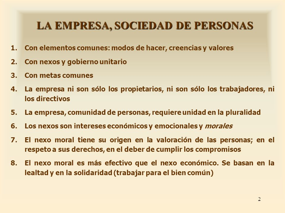 2 LA EMPRESA, SOCIEDAD DE PERSONAS 1.Con elementos comunes: modos de hacer, creencias y valores 2.Con nexos y gobierno unitario 3.Con metas comunes 4.