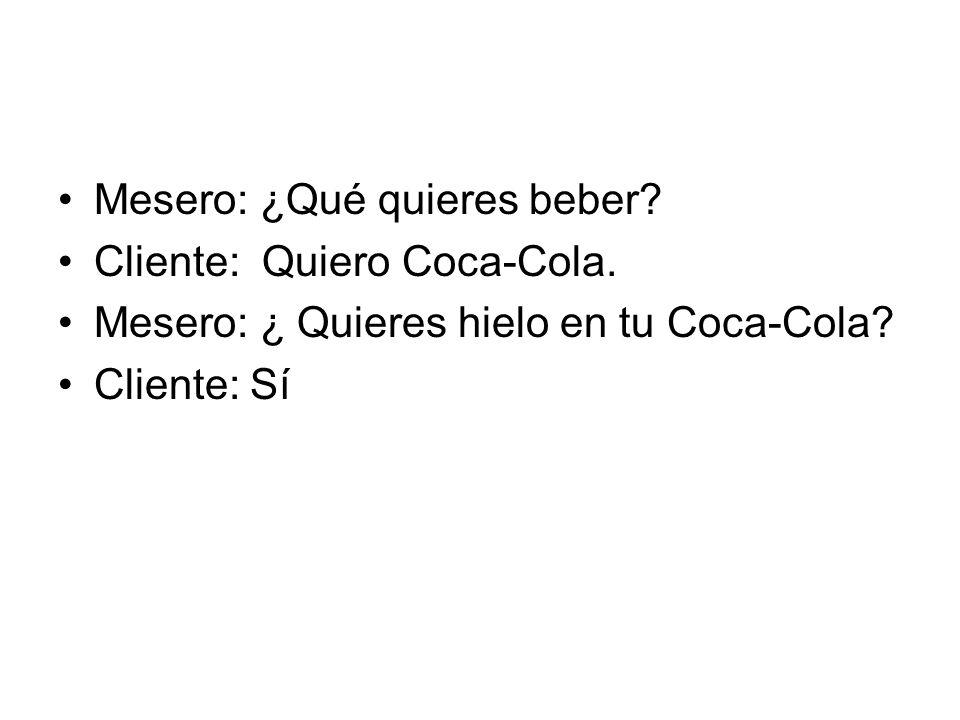 Mesero: ¿Qué quieres beber? Cliente: Quiero Coca-Cola. Mesero: ¿ Quieres hielo en tu Coca-Cola? Cliente: Sí