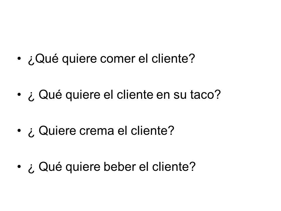 ¿Qué quiere comer el cliente? ¿ Qué quiere el cliente en su taco? ¿ Quiere crema el cliente? ¿ Qué quiere beber el cliente?