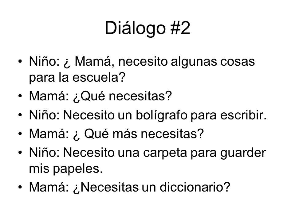 Diálogo #2 Niño: ¿ Mamá, necesito algunas cosas para la escuela? Mamá: ¿Qué necesitas? Niño: Necesito un bolígrafo para escribir. Mamá: ¿ Qué más nece