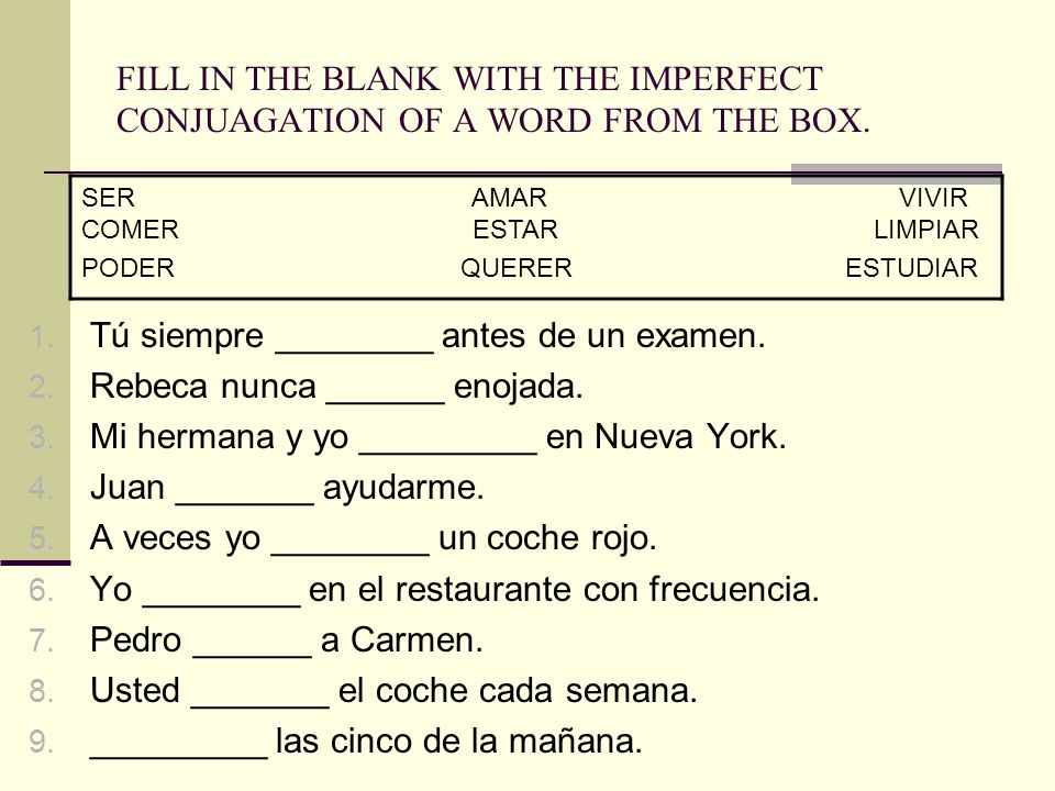 FILL IN THE BLANK WITH THE IMPERFECT CONJUAGATION OF A WORD FROM THE BOX. 1. Tú siempre ________ antes de un examen. 2. Rebeca nunca ______ enojada. 3