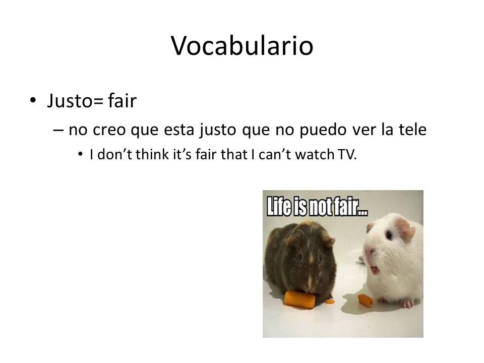 Vocabulario Justo= fair – no creo que esta justo que no puedo ver la tele I dont think its fair that I cant watch TV.