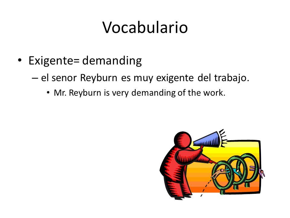 Vocabulario Exigente= demanding – el senor Reyburn es muy exigente del trabajo. Mr. Reyburn is very demanding of the work.