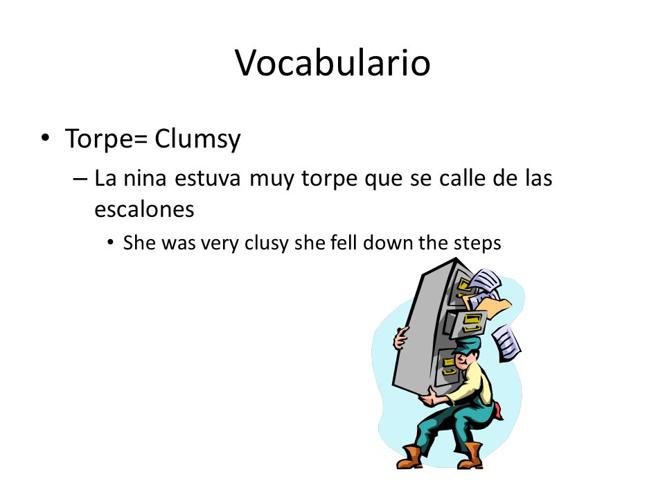 Vocabulario Torpe= Clumsy – La nina estuva muy torpe que se calle de las escalones She was very clusy she fell down the steps