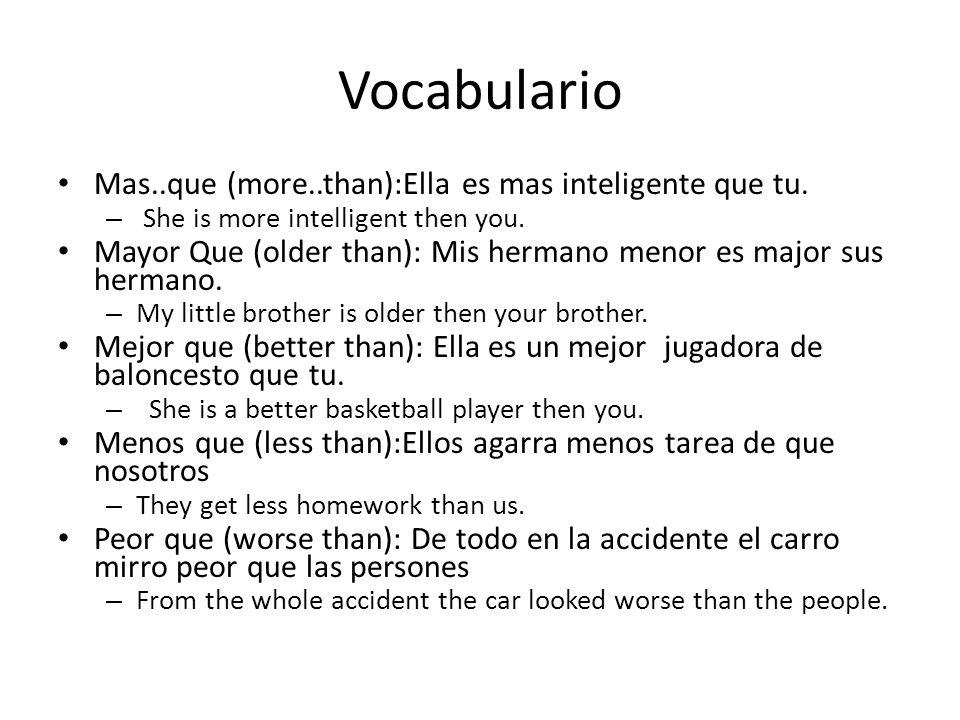 Vocabulario Mas..que (more..than):Ella es mas inteligente que tu. – She is more intelligent then you. Mayor Que (older than): Mis hermano menor es maj
