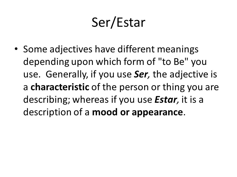 Ser/Estar Some adjectives have different meanings depending upon which form of to Be you use.