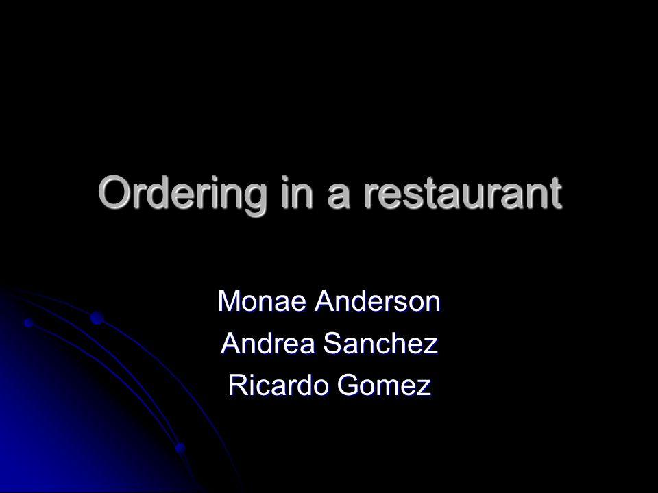 Ordering in a restaurant Monae Anderson Andrea Sanchez Ricardo Gomez