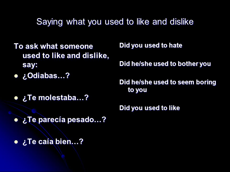 Saying what you used to like and dislike To ask what someone used to like and dislike, say: ¿Odiabas…? ¿Odiabas…? ¿Te molestaba…? ¿Te molestaba…? ¿Te