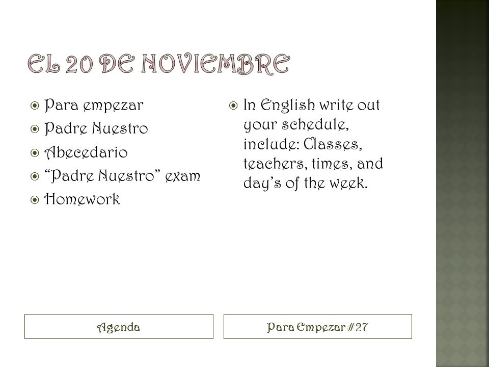 AgendaPara Empezar #27 Para empezar Padre Nuestro Abecedario Padre Nuestro exam Homework In English write out your schedule, include: Classes, teachers, times, and days of the week.