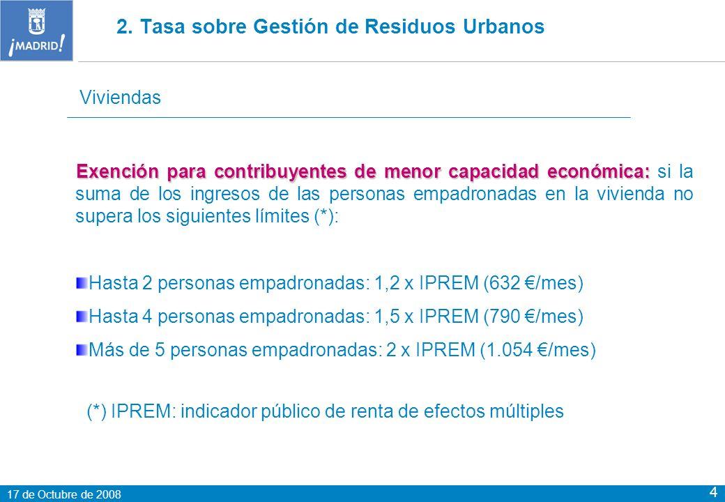 17 de Octubre de 2008 4 Viviendas Exención para contribuyentes de menor capacidad económica: Exención para contribuyentes de menor capacidad económica: si la suma de los ingresos de las personas empadronadas en la vivienda no supera los siguientes límites (*): Hasta 2 personas empadronadas: 1,2 x IPREM (632 /mes) Hasta 4 personas empadronadas: 1,5 x IPREM (790 /mes) Más de 5 personas empadronadas: 2 x IPREM (1.054 /mes) (*) IPREM: indicador público de renta de efectos múltiples 2.