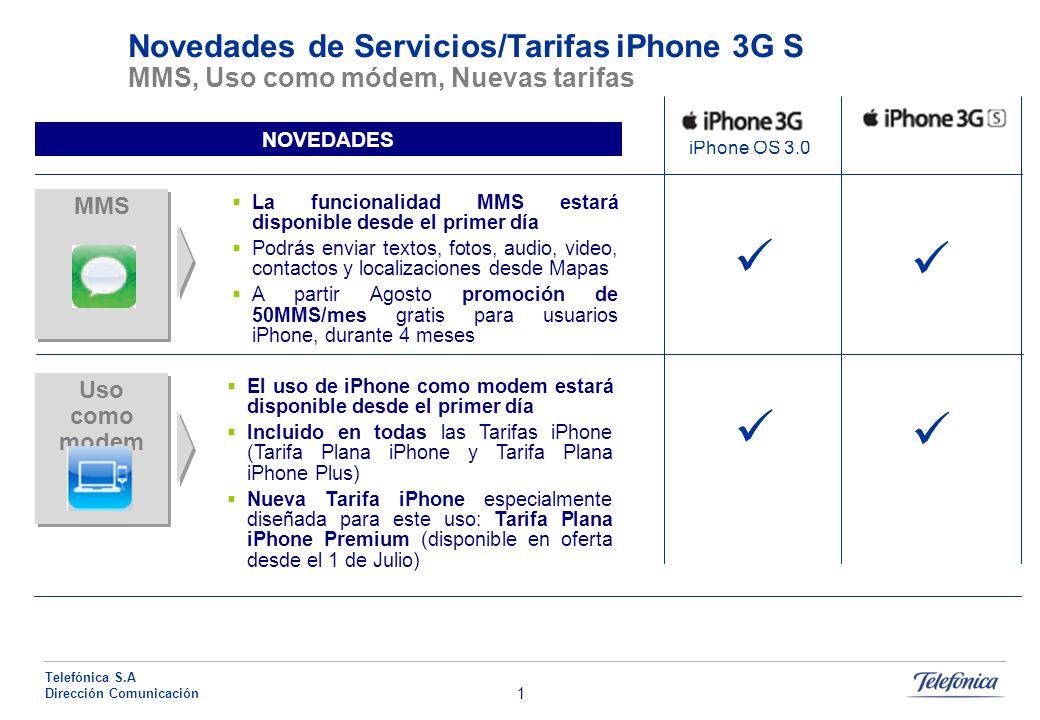 1 Telefónica S.A Dirección Comunicación MMS Novedades de Servicios/Tarifas iPhone 3G S MMS, Uso como módem, Nuevas tarifas iPhone OS 3.0 NOVEDADES La funcionalidad MMS estará disponible desde el primer día Podrás enviar textos, fotos, audio, video, contactos y localizaciones desde Mapas A partir Agosto promoción de 50MMS/mes gratis para usuarios iPhone, durante 4 meses Uso como modem El uso de iPhone como modem estará disponible desde el primer día Incluido en todas las Tarifas iPhone (Tarifa Plana iPhone y Tarifa Plana iPhone Plus) Nueva Tarifa iPhone especialmente diseñada para este uso: Tarifa Plana iPhone Premium (disponible en oferta desde el 1 de Julio)