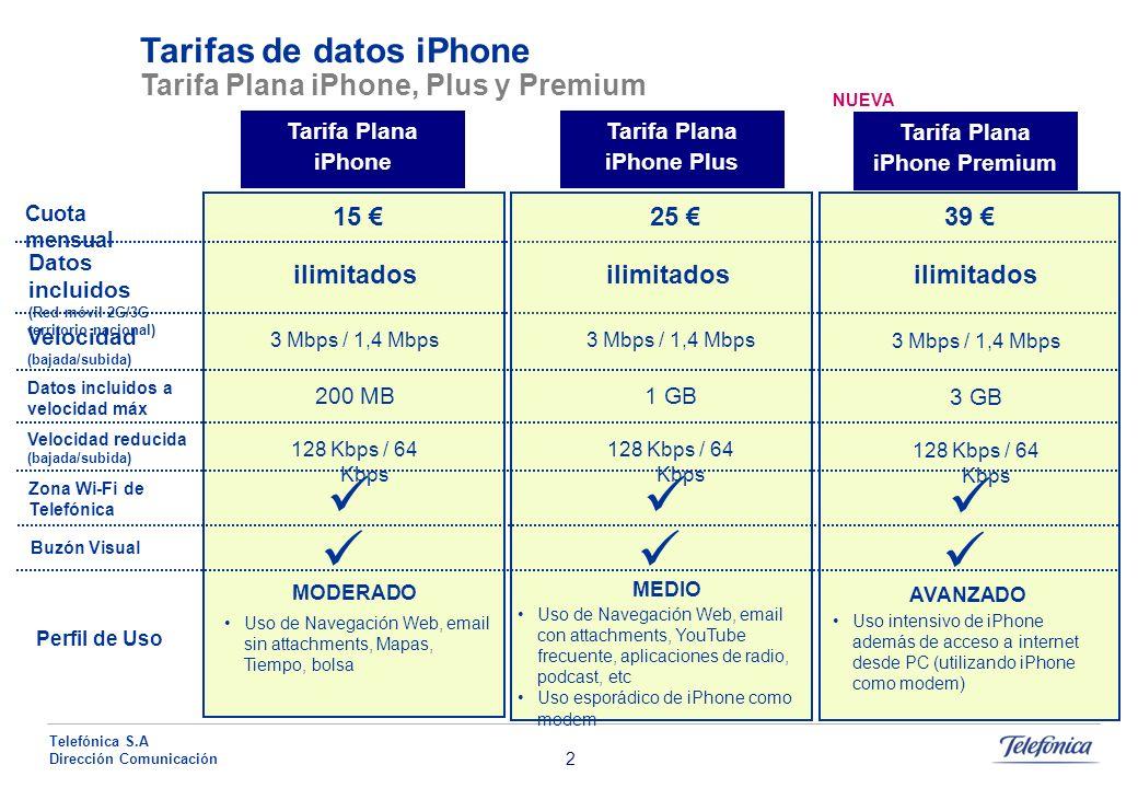 2 Telefónica S.A Dirección Comunicación Tarifas de datos iPhone Tarifa Plana iPhone, Plus y Premium Cuota mensual 15 Tarifa Plana iPhone Tarifa Plana iPhone Plus Tarifa Plana iPhone Premium 25 39 Datos incluidos (Red móvil 2G/3G territorio nacional) ilimitados Velocidad (bajada/subida) Datos incluidos a velocidad máx Velocidad reducida (bajada/subida) Zona Wi-Fi de Telefónica Buzón Visual Perfil de Uso 3 Mbps / 1,4 Mbps 200 MB 128 Kbps / 64 Kbps 3 Mbps / 1,4 Mbps 1 GB 128 Kbps / 64 Kbps 3 Mbps / 1,4 Mbps 3 GB 128 Kbps / 64 Kbps MODERADO Uso de Navegación Web, email sin attachments, Mapas, Tiempo, bolsa MEDIO Uso de Navegación Web, email con attachments, YouTube frecuente, aplicaciones de radio, podcast, etc Uso esporádico de iPhone como modem AVANZADO Uso intensivo de iPhone además de acceso a internet desde PC (utilizando iPhone como modem) NUEVA
