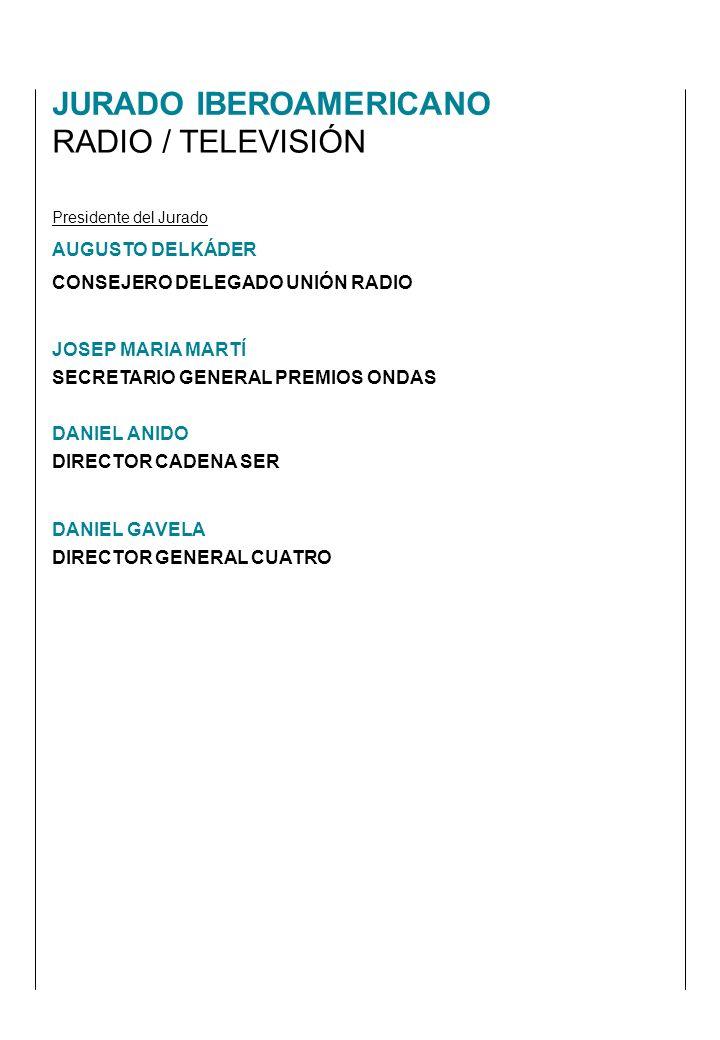 JURADO IBEROAMERICANO RADIO / TELEVISIÓN Presidente del Jurado AUGUSTO DELKÁDER CONSEJERO DELEGADO UNIÓN RADIO JOSEP MARIA MARTÍ SECRETARIO GENERAL PREMIOS ONDAS DANIEL ANIDO DIRECTOR CADENA SER DANIEL GAVELA DIRECTOR GENERAL CUATRO