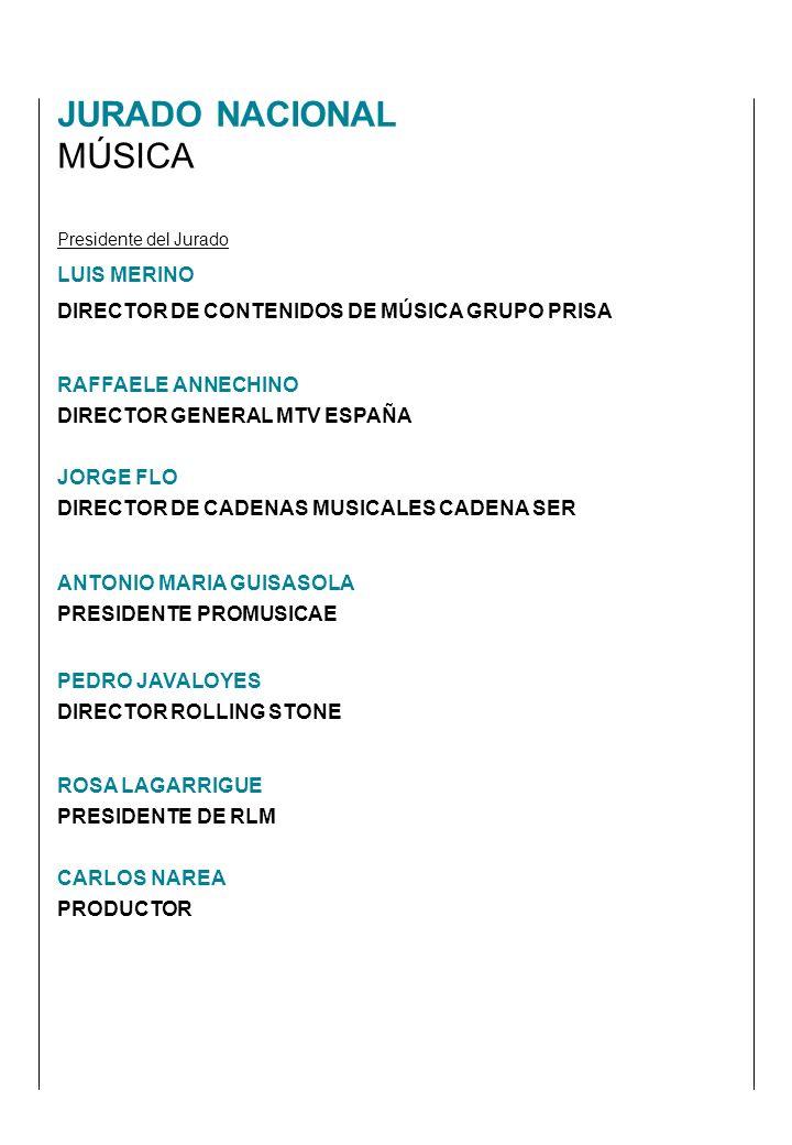 Presidente del Jurado LUIS MERINO DIRECTOR DE CONTENIDOS DE MÚSICA GRUPO PRISA RAFFAELE ANNECHINO DIRECTOR GENERAL MTV ESPAÑA JORGE FLO DIRECTOR DE CADENAS MUSICALES CADENA SER ANTONIO MARIA GUISASOLA PRESIDENTE PROMUSICAE PEDRO JAVALOYES DIRECTOR ROLLING STONE ROSA LAGARRIGUE PRESIDENTE DE RLM CARLOS NAREA PRODUCTOR JURADO NACIONAL MÚSICA