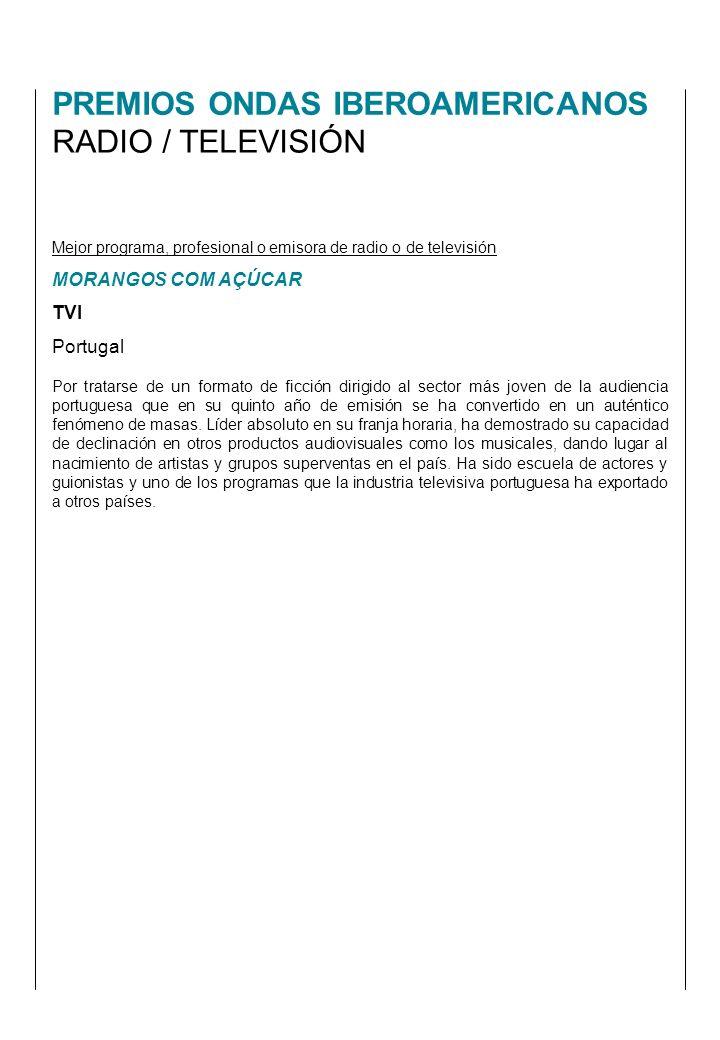 PREMIOS ONDAS IBEROAMERICANOS RADIO / TELEVISIÓN Mejor programa, profesional o emisora de radio o de televisión MORANGOS COM AÇÚCAR TVI Portugal Por tratarse de un formato de ficción dirigido al sector más joven de la audiencia portuguesa que en su quinto año de emisión se ha convertido en un auténtico fenómeno de masas.