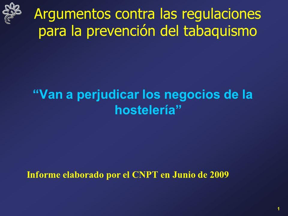 1 Argumentos contra las regulaciones para la prevención del tabaquismo Van a perjudicar los negocios de la hostelería Informe elaborado por el CNPT en Junio de 2009