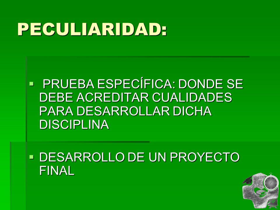PECULIARIDAD: PRUEBA ESPECÍFICA: DONDE SE DEBE ACREDITAR CUALIDADES PARA DESARROLLAR DICHA DISCIPLINA PRUEBA ESPECÍFICA: DONDE SE DEBE ACREDITAR CUALIDADES PARA DESARROLLAR DICHA DISCIPLINA DESARROLLO DE UN PROYECTO FINAL DESARROLLO DE UN PROYECTO FINAL