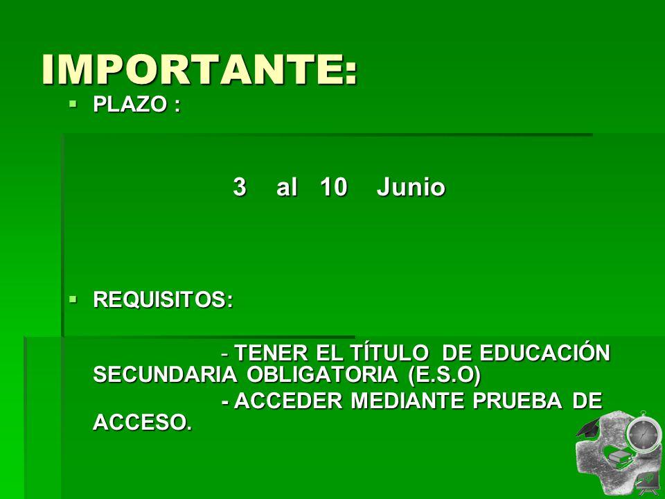 IMPORTANTE: PLAZO : PLAZO : 3 al 10 Junio 3 al 10 Junio REQUISITOS: REQUISITOS: - TENER EL TÍTULO DE EDUCACIÓN SECUNDARIA OBLIGATORIA (E.S.O) - TENER EL TÍTULO DE EDUCACIÓN SECUNDARIA OBLIGATORIA (E.S.O) - ACCEDER MEDIANTE PRUEBA DE ACCESO.