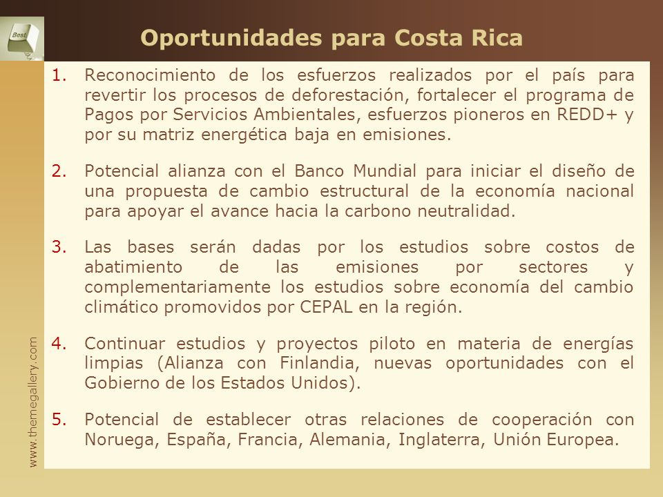 www.themegallery.com Oportunidades para Costa Rica 1.Reconocimiento de los esfuerzos realizados por el país para revertir los procesos de deforestación, fortalecer el programa de Pagos por Servicios Ambientales, esfuerzos pioneros en REDD+ y por su matriz energética baja en emisiones.