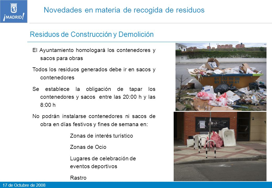 17 de Octubre de 2008 Novedades en materia de recogida de residuos Puntos Limpios / Residuos de aparatos eléctricos y electrónicos (RAE) Se regulan por primera vez los puntos limpios Finalidad: Evitar los vertidos incontrolados Aprovechar los residuos Depositar residuos domiciliarios no admitidos en cubos y contenedores Se regula por primera vez la recogida de los RAEE Madrid tiene 15 puntos limpios fijos y 104 móviles en los 21 Distritos