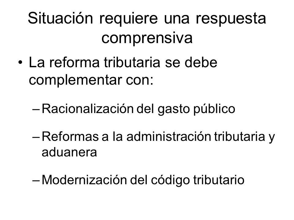 Situación requiere una respuesta comprensiva La reforma tributaria se debe complementar con: –Racionalización del gasto público –Reformas a la administración tributaria y aduanera –Modernización del código tributario