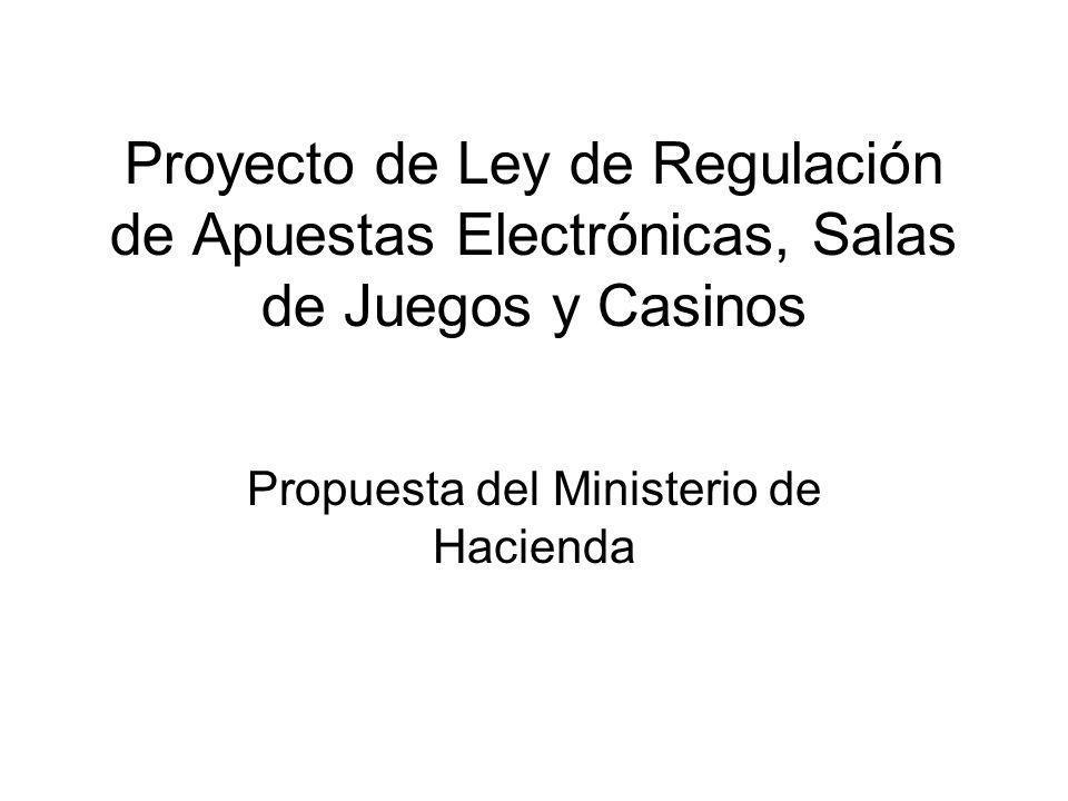 Proyecto de Ley de Regulación de Apuestas Electrónicas, Salas de Juegos y Casinos Propuesta del Ministerio de Hacienda