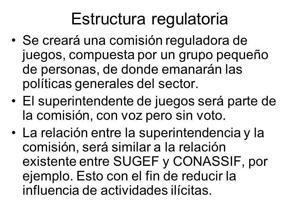 Estructura regulatoria Se creará una comisión reguladora de juegos, compuesta por un grupo pequeño de personas, de donde emanarán las políticas generales del sector.