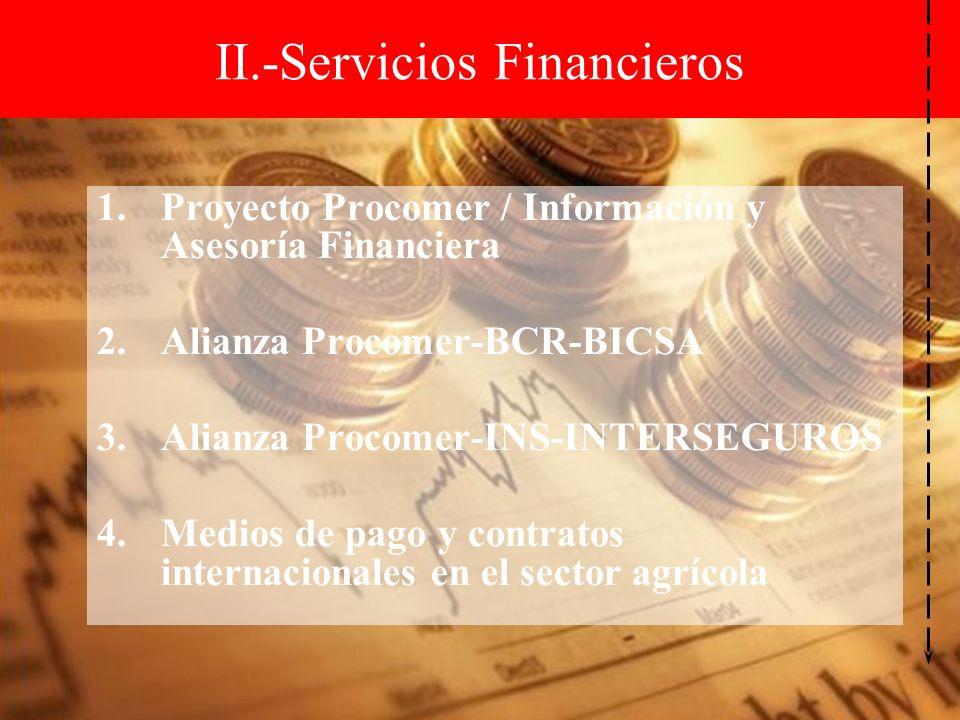 1.Proyecto Procomer / Información y Asesoría Financiera 2.Alianza Procomer-BCR-BICSA 3.Alianza Procomer-INS-INTERSEGUROS 4.Medios de pago y contratos internacionales en el sector agrícola II.-Servicios Financieros