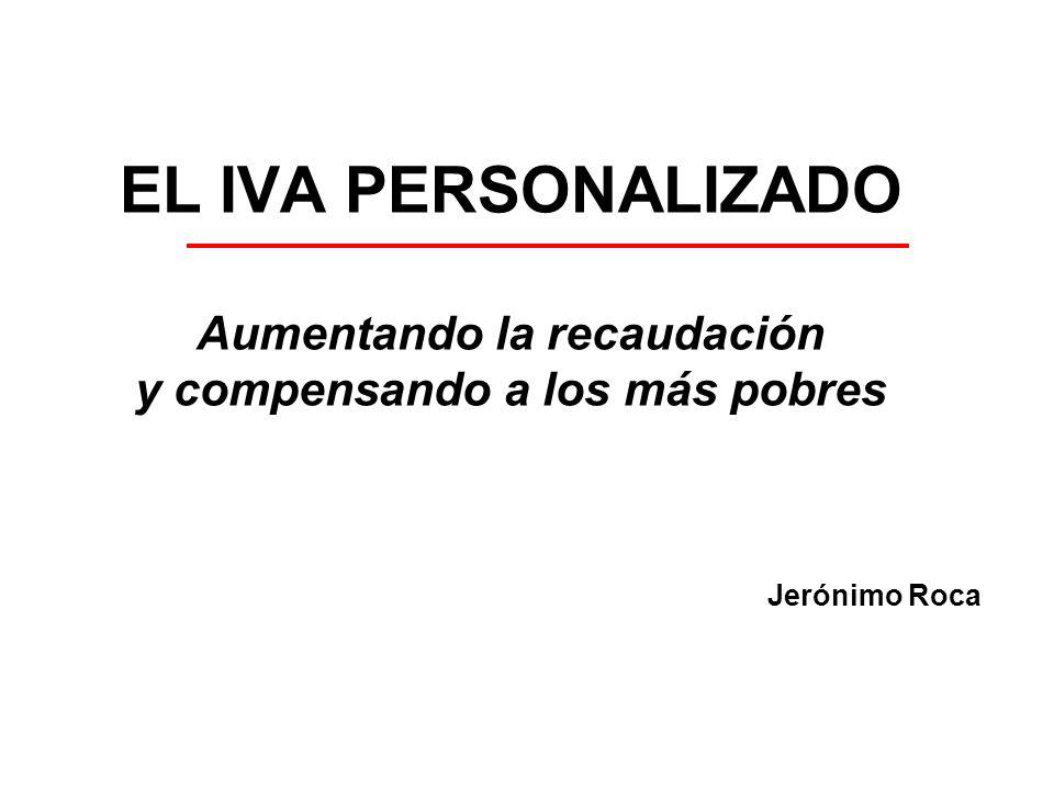 EL IVA PERSONALIZADO Aumentando la recaudación y compensando a los más pobres Jerónimo Roca