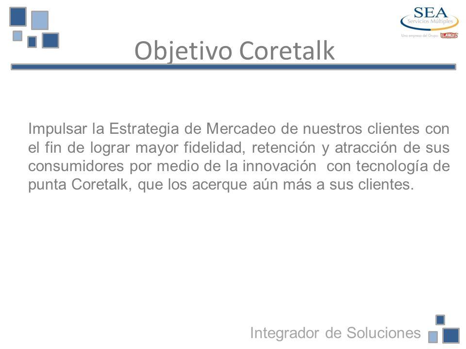 Objetivo Coretalk Integrador de Soluciones Impulsar la Estrategia de Mercadeo de nuestros clientes con el fin de lograr mayor fidelidad, retención y a