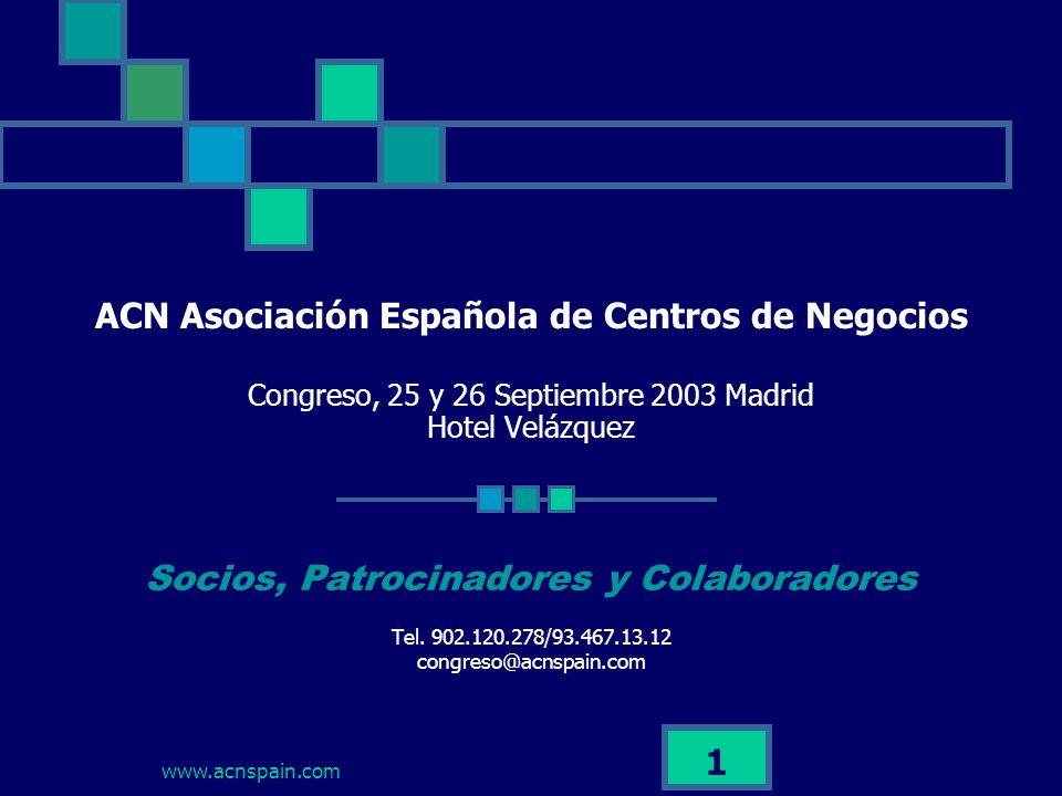 www.acnspain.com 1 ACN Asociación Española de Centros de Negocios Congreso, 25 y 26 Septiembre 2003 Madrid Hotel Velázquez Socios, Patrocinadores y Colaboradores Tel.