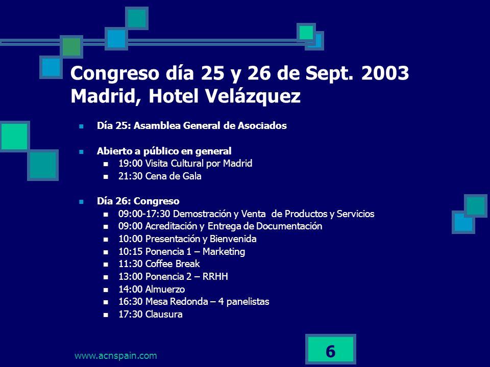 www.acnspain.com 6 Día 25: Asamblea General de Asociados Abierto a público en general 19:00 Visita Cultural por Madrid 21:30 Cena de Gala Día 26: Congreso 09:00-17:30 Demostración y Venta de Productos y Servicios 09:00 Acreditación y Entrega de Documentación 10:00 Presentación y Bienvenida 10:15 Ponencia 1 – Marketing 11:30 Coffee Break 13:00 Ponencia 2 – RRHH 14:00 Almuerzo 16:30 Mesa Redonda – 4 panelistas 17:30 Clausura Congreso día 25 y 26 de Sept.