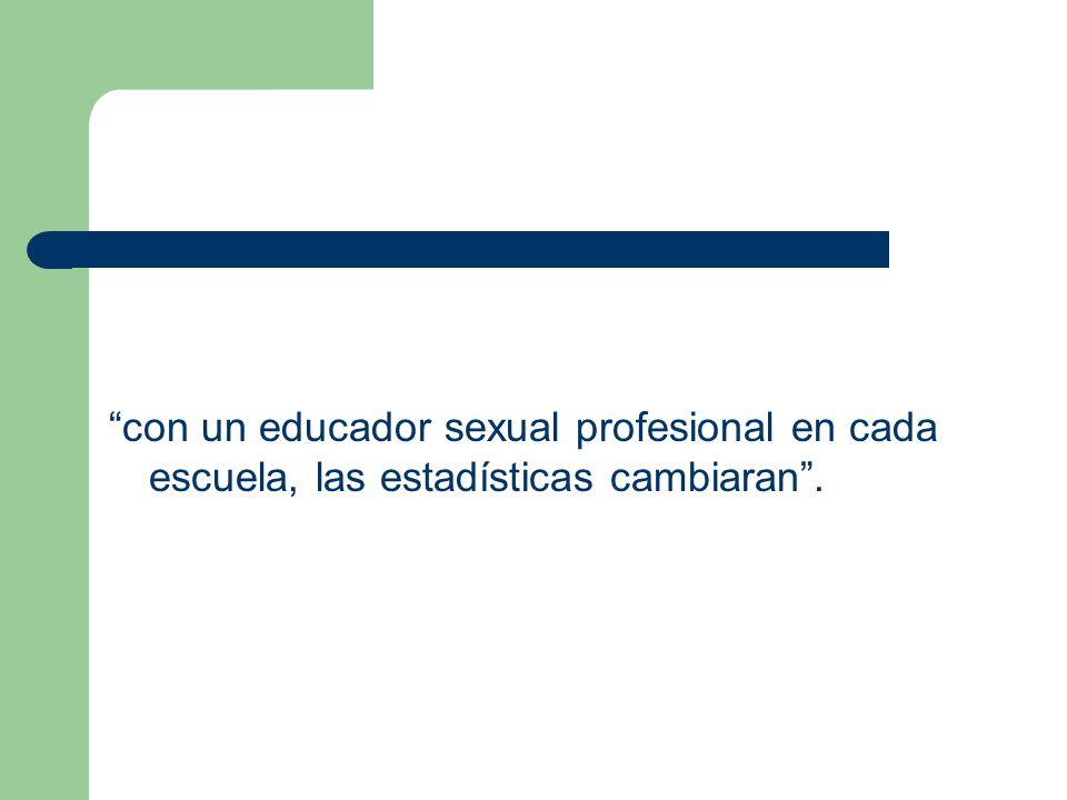 con un educador sexual profesional en cada escuela, las estadísticas cambiaran.