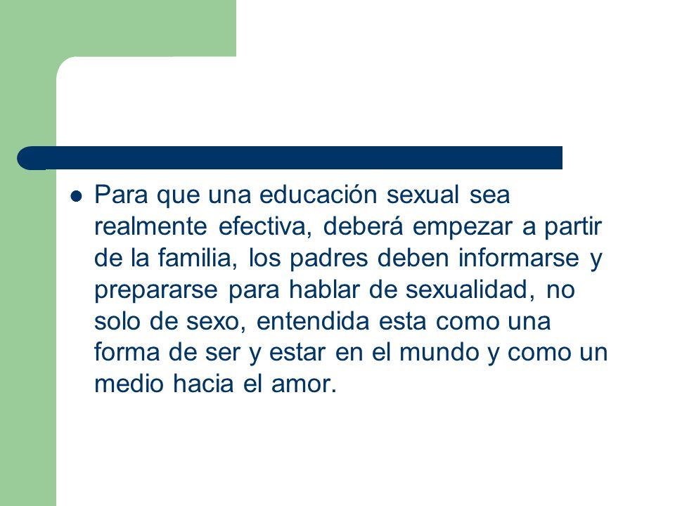 Para que una educación sexual sea realmente efectiva, deberá empezar a partir de la familia, los padres deben informarse y prepararse para hablar de sexualidad, no solo de sexo, entendida esta como una forma de ser y estar en el mundo y como un medio hacia el amor.