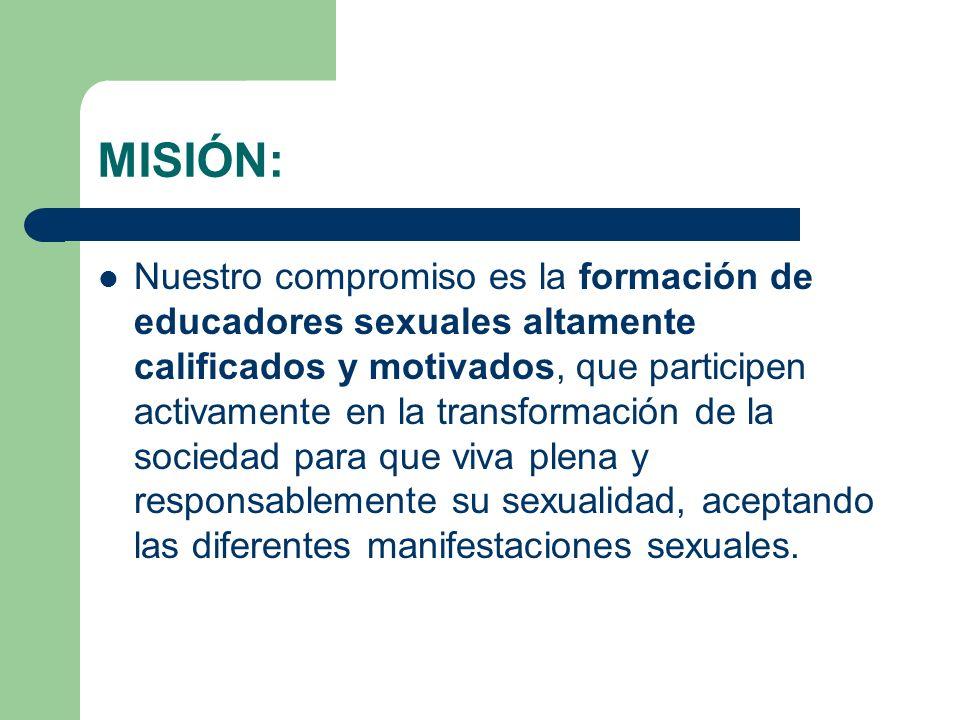MISIÓN: Nuestro compromiso es la formación de educadores sexuales altamente calificados y motivados, que participen activamente en la transformación de la sociedad para que viva plena y responsablemente su sexualidad, aceptando las diferentes manifestaciones sexuales.