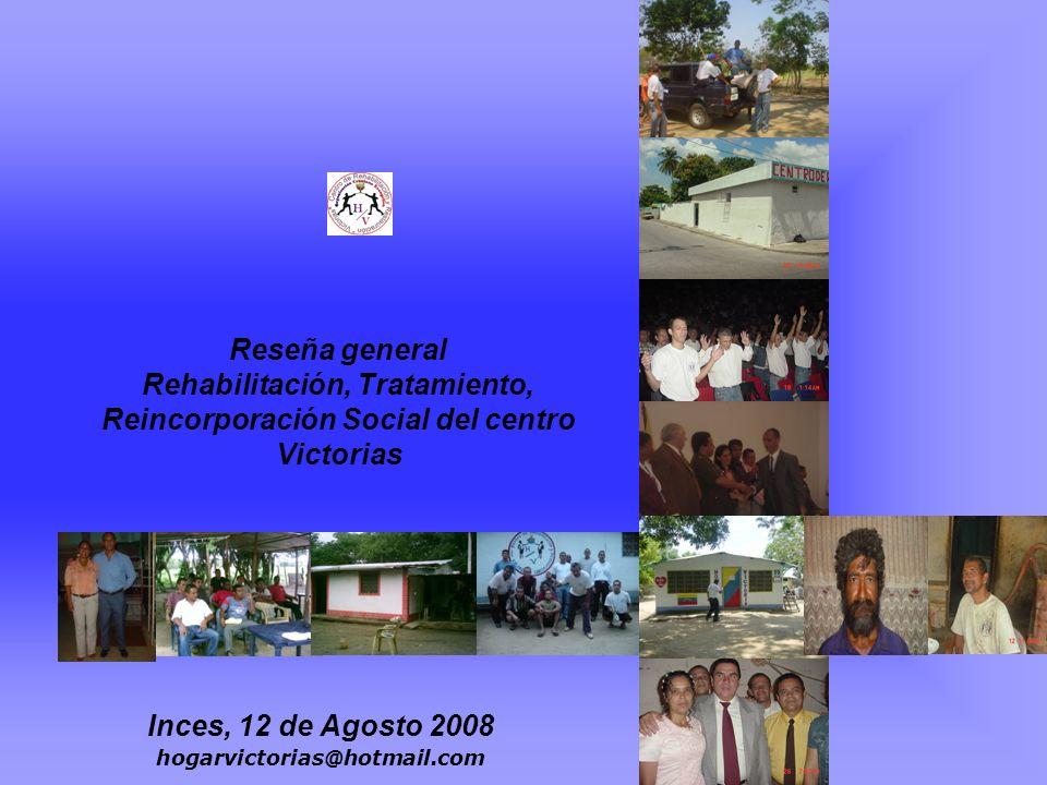 Reseña general Rehabilitación, Tratamiento, Reincorporación Social del centro Victorias Inces, 12 de Agosto 2008 hogarvictorias@hotmail.com