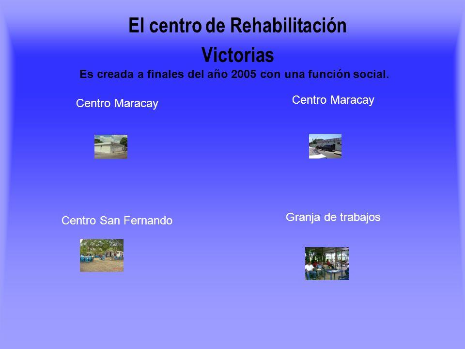 Es creada a finales del año 2005 con una función social. El centro de Rehabilitación Victorias Granja de trabajos Centro Maracay Centro San Fernando