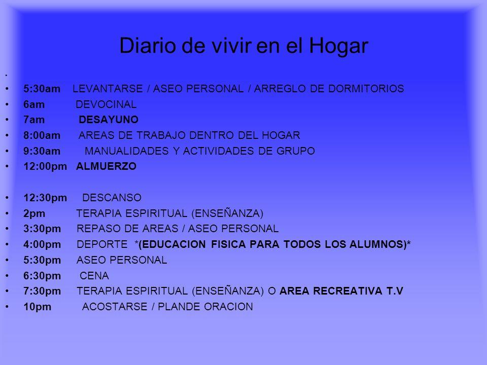 Diario de vivir en el Hogar 5:30am LEVANTARSE / ASEO PERSONAL / ARREGLO DE DORMITORIOS 6am DEVOCINAL 7am DESAYUNO 8:00am AREAS DE TRABAJO DENTRO DEL H