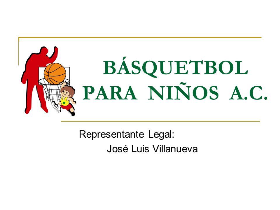 BÁSQUETBOL PARA NIÑOS A.C. Representante Legal: José Luis Villanueva