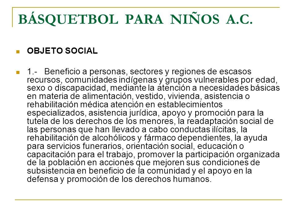 BÁSQUETBOL PARA NIÑOS A.C. OBJETO SOCIAL 1.- Beneficio a personas, sectores y regiones de escasos recursos, comunidades indígenas y grupos vulnerables