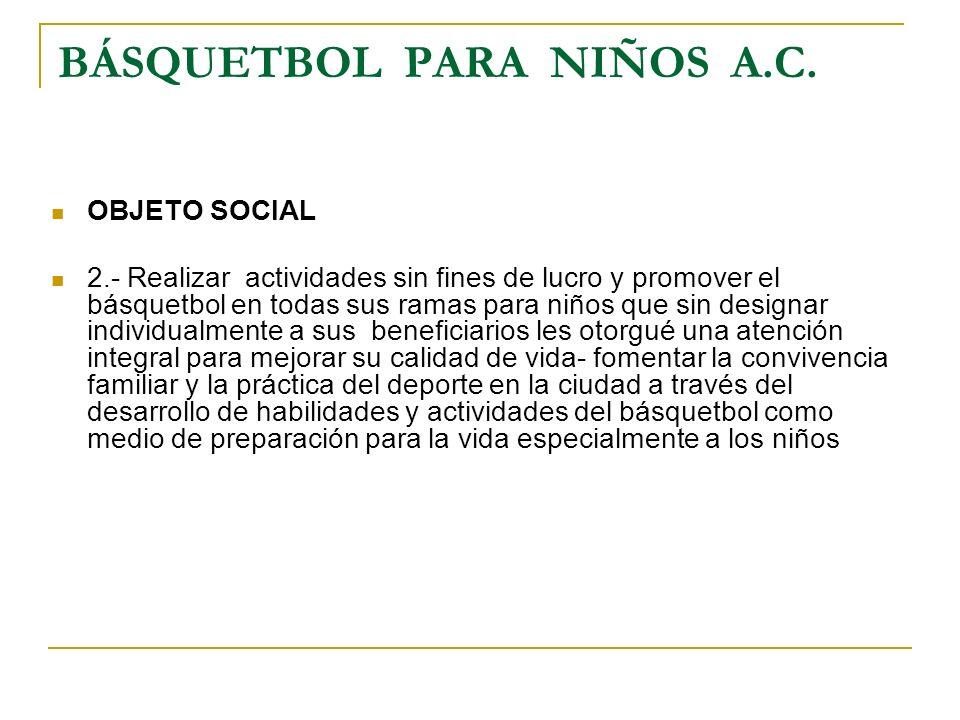 BÁSQUETBOL PARA NIÑOS A.C. OBJETO SOCIAL 2.- Realizar actividades sin fines de lucro y promover el básquetbol en todas sus ramas para niños que sin de